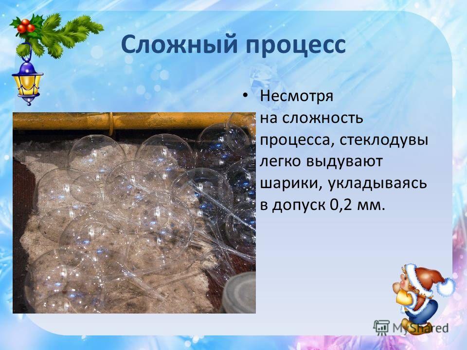 Сложный процесс Несмотря на сложность процесса, стеклодувы легко выдувают шарики, укладываясь в допуск 0,2 мм.