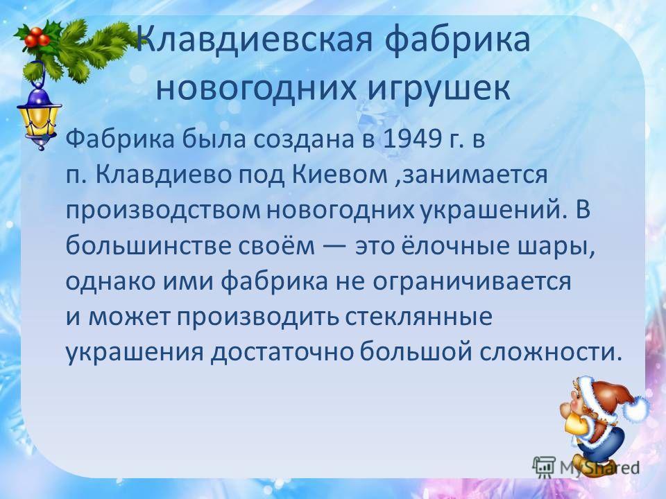 Клавдиевская фабрика новогодних игрушек Фабрика была создана в 1949 г. в п. Клавдиево под Киевом,занимается производством новогодних украшений. В большинстве своём это ёлочные шары, однако ими фабрика не ограничивается и может производить стеклянные