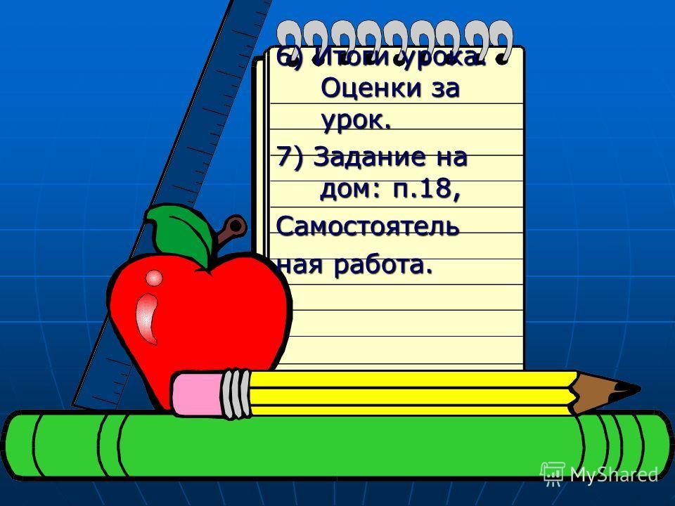 6) Итоги урока. Оценки за урок. 7) Задание на дом: п.18, Самостоятель ная работа.