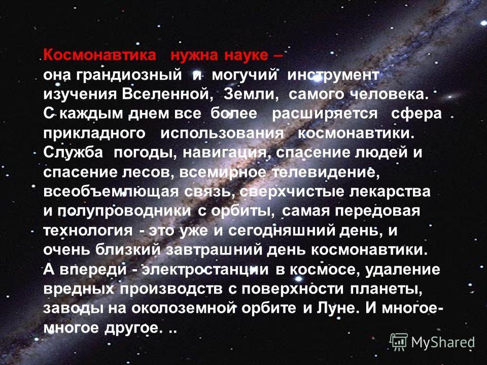 Космонавтика нужна науке – она грандиозный и могучий инструмент изучения Вселенной, Земли, самого человека. С каждым днем все более расширяется сфера прикладного использования космонавтики. Служба погоды, навигация, спасение людей и спасение лесов, в