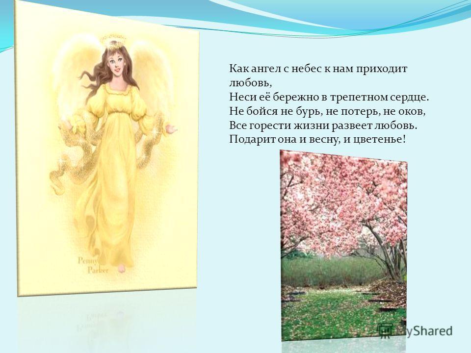 Как ангел с небес к нам приходит любовь, Неси её бережно в трепетном сердце. Не бойся не бурь, не потерь, не оков, Все горести жизни развеет любовь. Подарит она и весну, и цветенье!