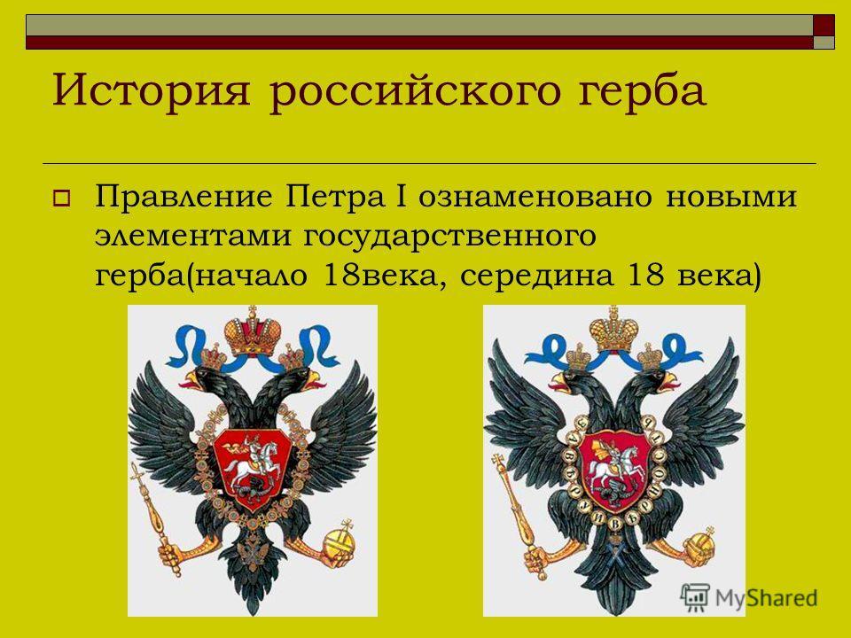 История российского герба Правление Петра I ознаменовано новыми элементами государственного герба(начало 18века, середина 18 века)