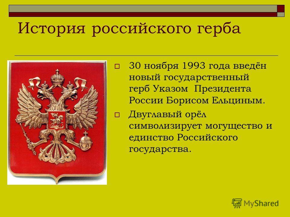 30 ноября 1993 года введён новый государственный герб Указом Президента России Борисом Ельциным. Двуглавый орёл символизирует могущество и единство Российского государства. История российского герба