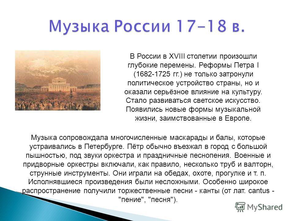В России в XVIII столетии произошли глубокие перемены. Реформы Петpa I (1682-1725 гг.) не только затронули политическое устройство страны, но и оказали серьёзное влияние на культуру. Стало развиваться светское искусство. Появились новые формы музыкал