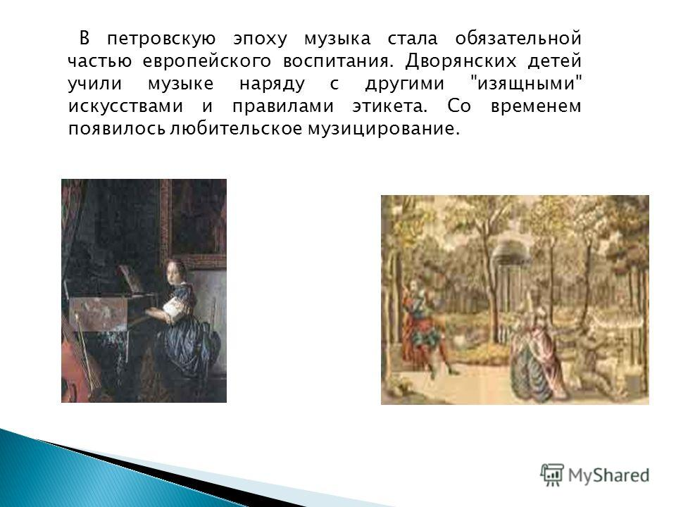 В петровскую эпоху музыка стала обязательной частью европейского воспитания. Дворянских детей учили музыке наряду с другими изящными искусствами и правилами этикета. Со временем появилось любительское музицирование.
