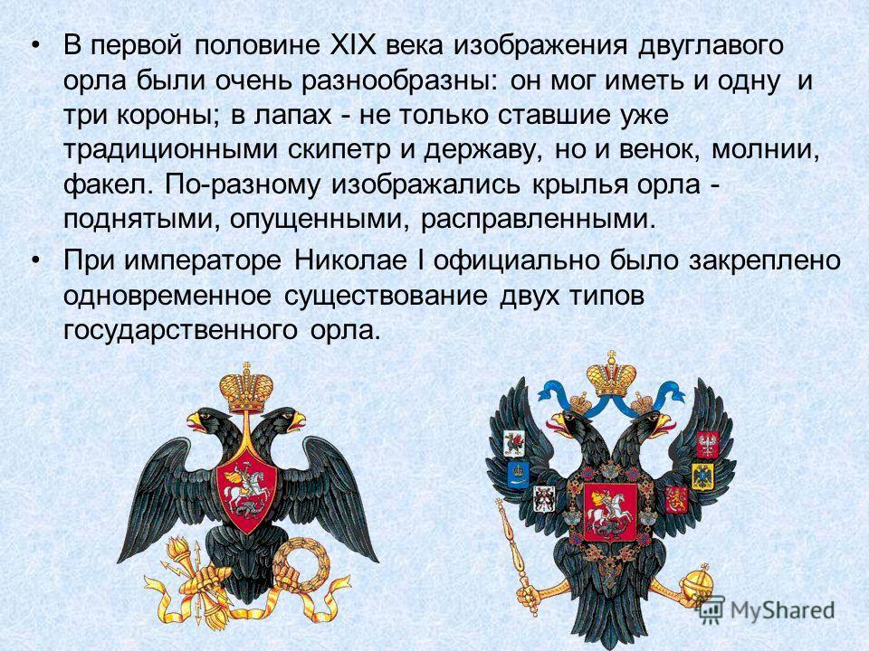 В первой половине XIX века изображения двуглавого орла были очень разнообразны: он мог иметь и одну и три короны; в лапах - не только ставшие уже традиционными скипетр и державу, но и венок, молнии, факел. По-разному изображались крылья орла - поднят