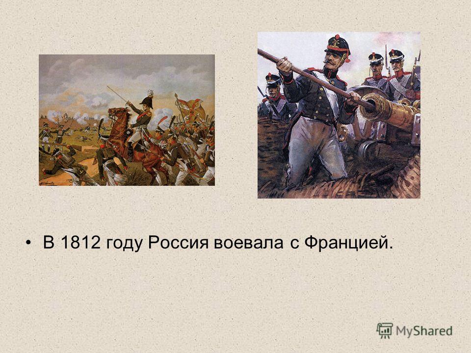 В 1812 году Россия воевала с Францией.
