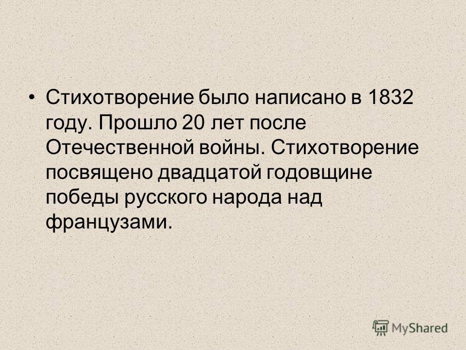 Стихотворение было написано в 1832 году. Прошло 20 лет после Отечественной войны. Стихотворение посвящено двадцатой годовщине победы русского народа над французами.