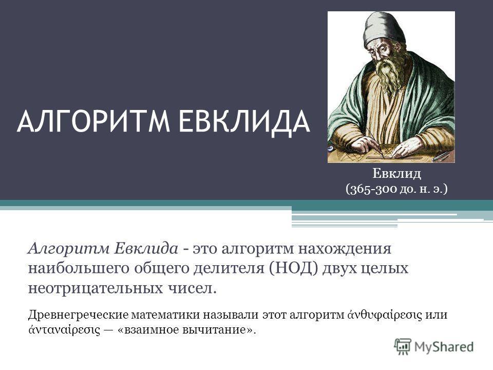 Алгоритм Евклида - это алгоритм нахождения наибольшего общего делителя (НОД) двух целых неотрицательных чисел. Евклид (365-300 до. н. э.) Древнегреческие математики называли этот алгоритм νθυφαίρεσις или νταναίρεσις «взаимное вычитание».