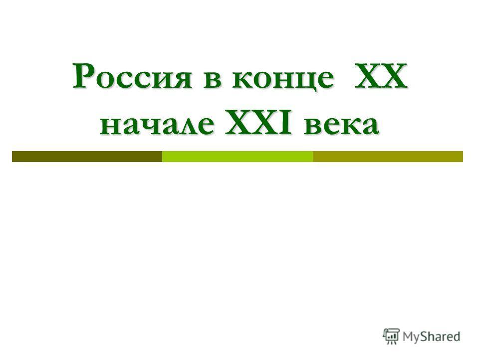 Россия в конце XX начале XXI века