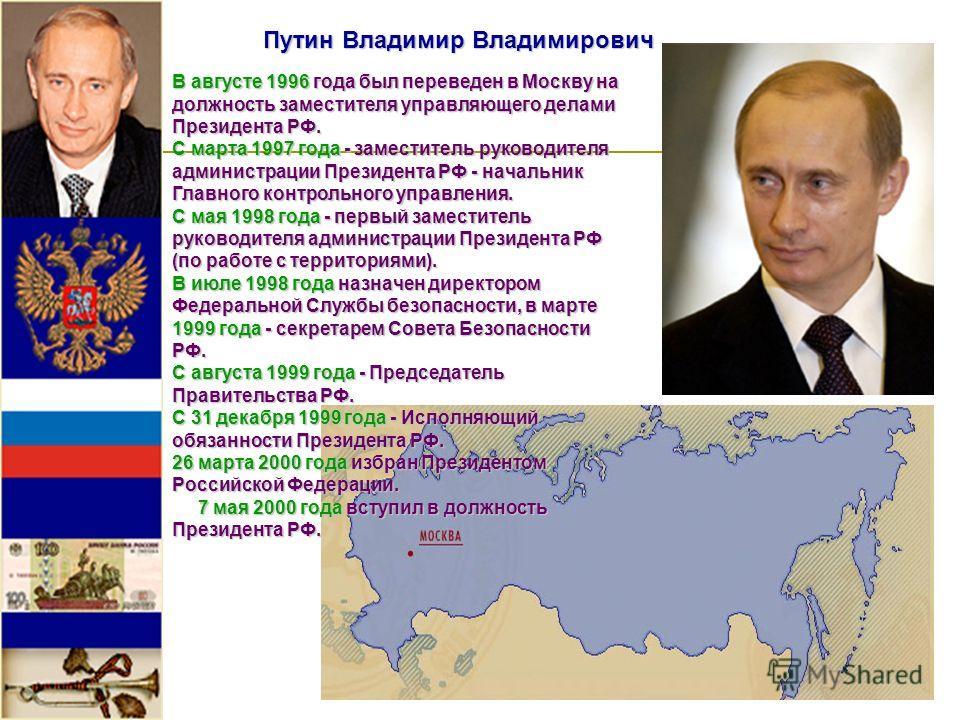Путин Владимир Владимирович В августе 1996 года был переведен в Москву на должность заместителя управляющего делами Президента РФ. С марта 1997 года - заместитель руководителя администрации Президента РФ - начальник Главного контрольного управления.