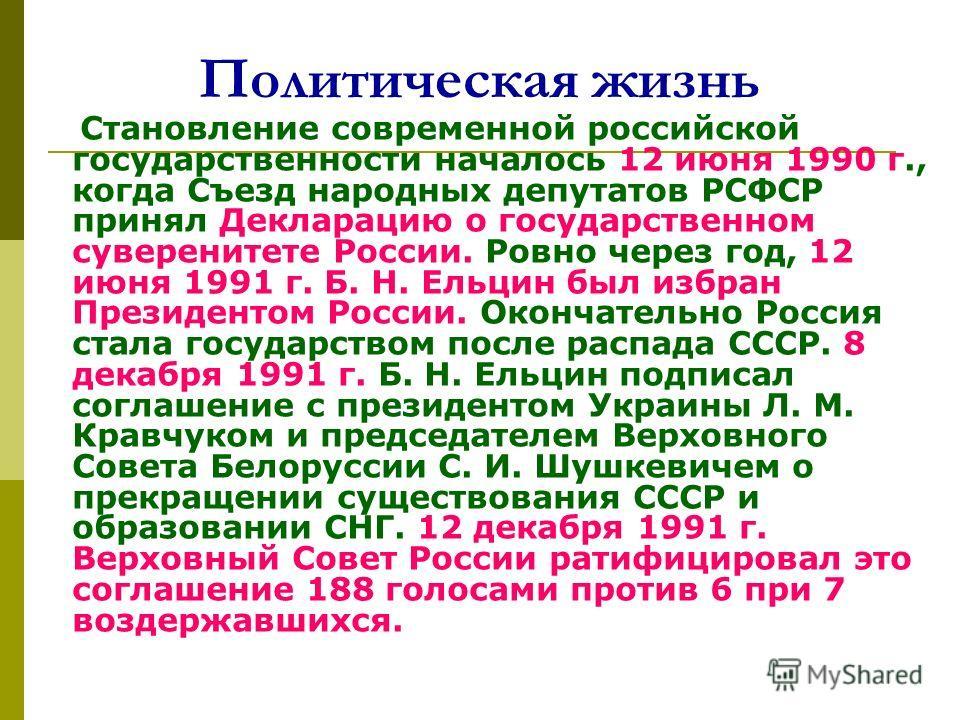 Политическая жизнь Становление современной российской государственности началось 12 июня 1990 г., когда Съезд народных депутатов РСФСР принял Декларацию о государственном суверенитете России. Ровно через год, 12 июня 1991 г. Б. Н. Ельцин был избран П