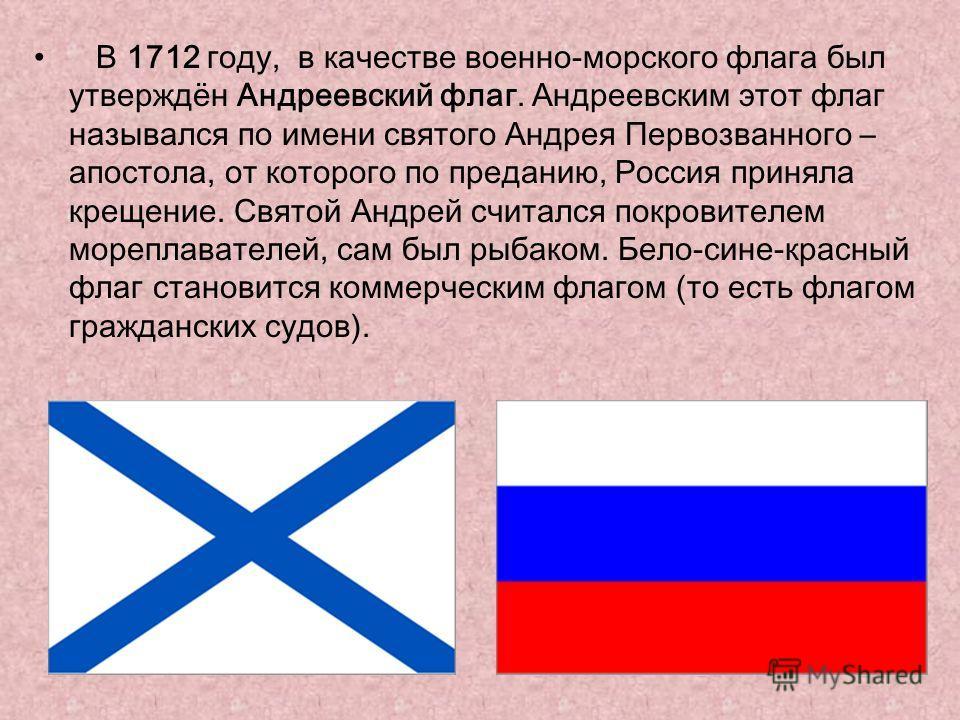 В 1712 году, в качестве военно-морского флага был утверждён Андреевский флаг. Андреевским этот флаг назывался по имени святого Андрея Первозванного – апостола, от которого по преданию, Россия приняла крещение. Святой Андрей считался покровителем море
