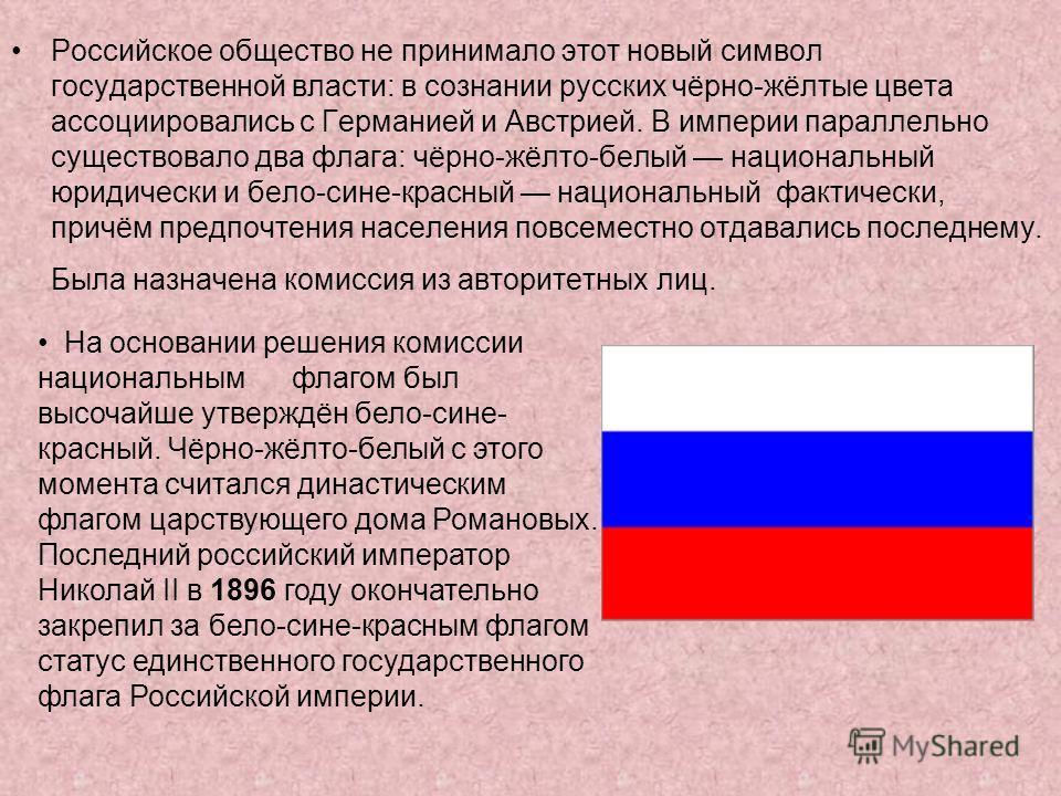 Российское общество не принимало этот новый символ государственной власти: в сознании русских чёрно-жёлтые цвета ассоциировались с Германией и Австрией. В империи параллельно существовало два флага: чёрно-жёлто-белый национальный юридически и бело-си