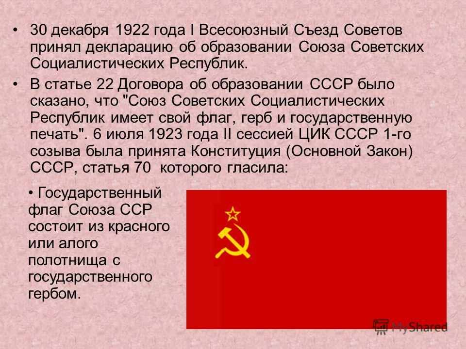 30 декабря 1922 года I Всесоюзный Съезд Советов принял декларацию об образовании Союза Советских Социалистических Республик. В статье 22 Договора об образовании СССР было сказано, что