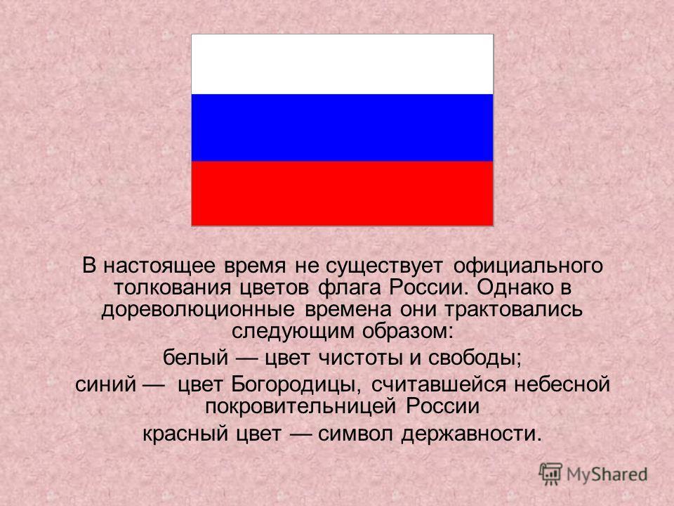 В настоящее время не существует официального толкования цветов флага России. Однако в дореволюционные времена они трактовались следующим образом: белый цвет чистоты и свободы; синий цвет Богородицы, считавшейся небесной покровительницей России красны