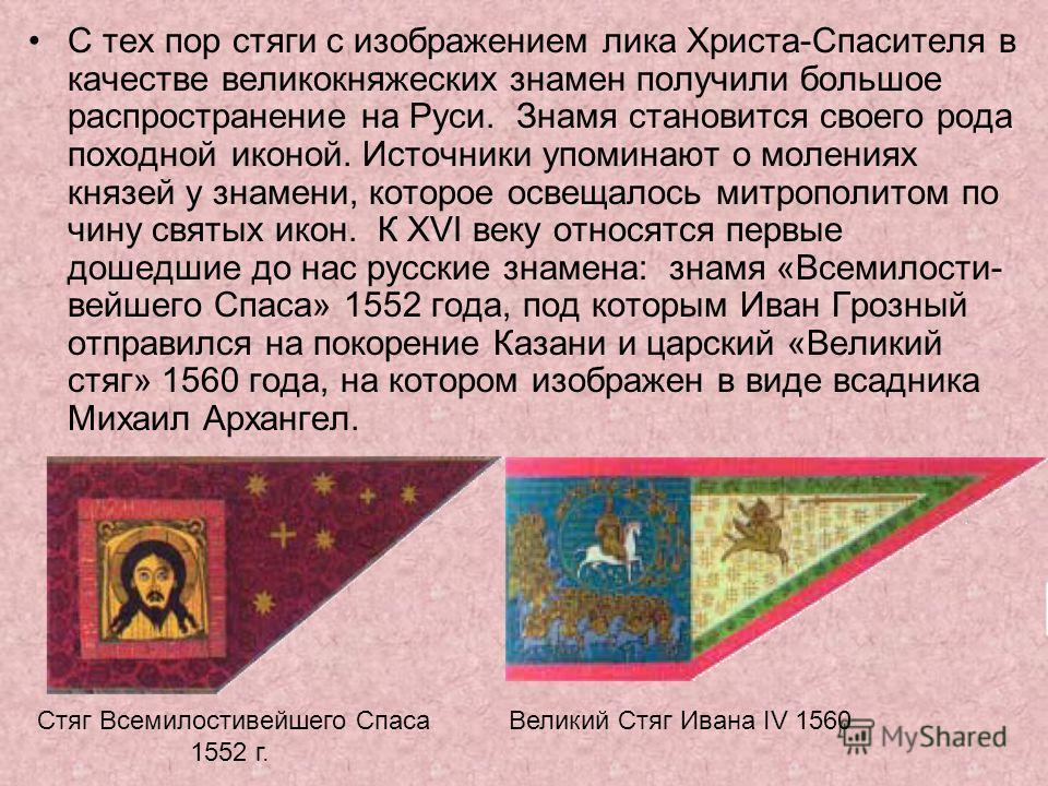 С тех пор стяги с изображением лика Христа-Спасителя в качестве великокняжеских знамен получили большое распространение на Руси. Знамя становится своего рода походной иконой. Источники упоминают о молениях князей у знамени, которое освещалось митропо
