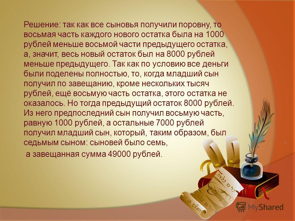 Решение: так как все сыновья получили поровну, то восьмая часть каждого нового остатка была на 1000 рублей меньше восьмой части предыдущего остатка, а, значит, весь новый остаток был на 8000 рублей меньше предыдущего. Так как по условию все деньги бы