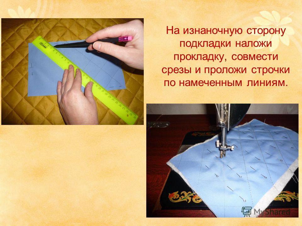 На изнаночную сторону подкладки наложи прокладку, совмести срезы и проложи строчки по намеченным линиям.