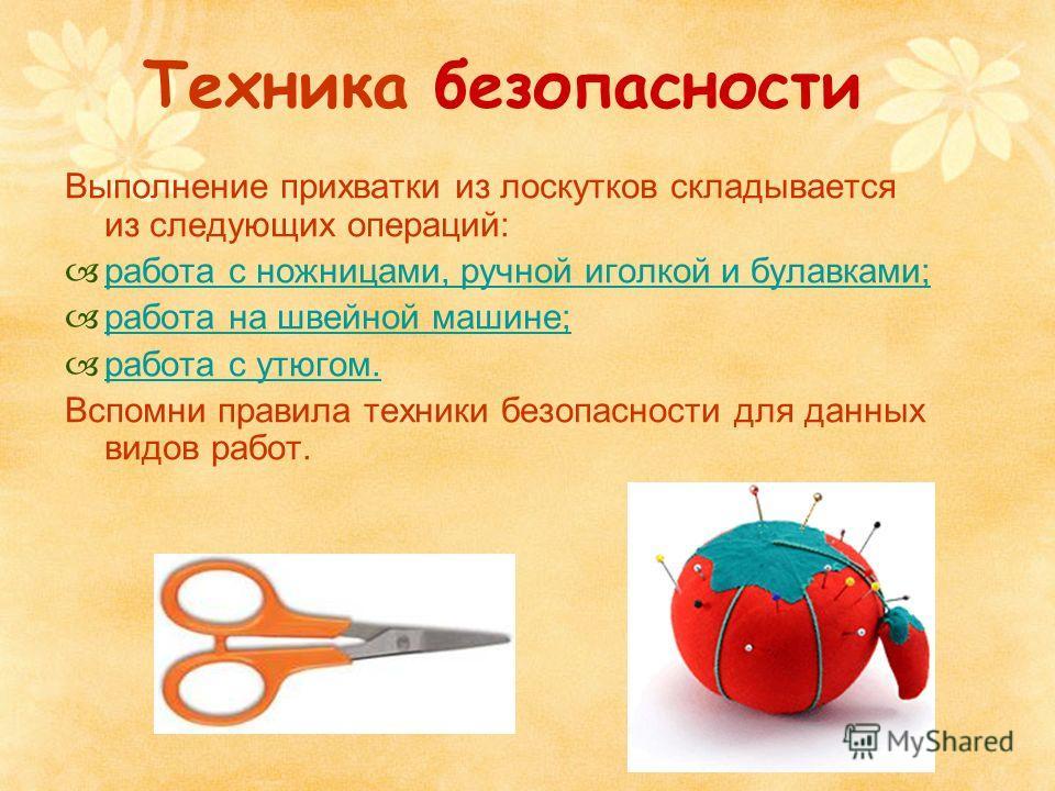 Техника безопасности Выполнение прихватки из лоскутков складывается из следующих операций: работа с ножницами, ручной иголкой и булавками; работа на швейной машине; работа с утюгом. Вспомни правила техники безопасности для данных видов работ.