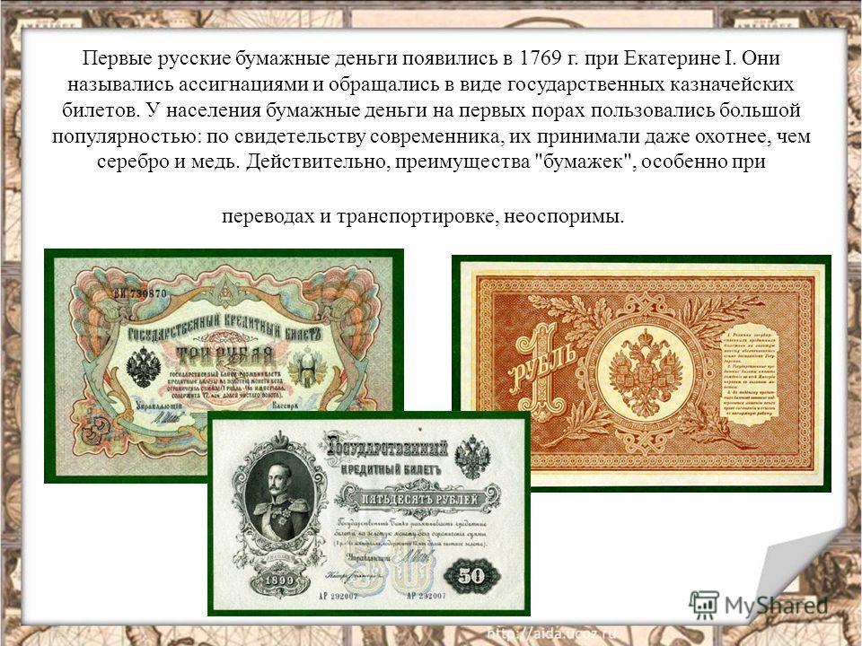Первые русские бумажные деньги появились в 1769 г. при Екатерине I. Они назывались ассигнациями и обращались в виде государственных казначейских билетов. У населения бумажные деньги на первых порах пользовались большой популярностью: по свидетельству