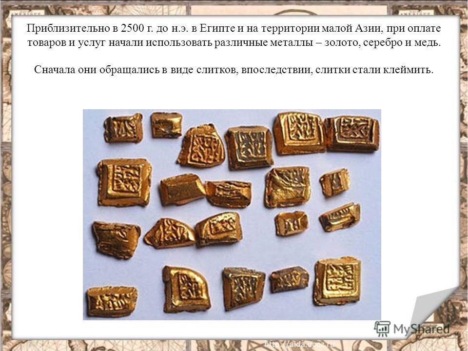 Приблизительно в 2500 г. до н.э. в Египте и на территории малой Азии, при оплате товаров и услуг начали использовать различные металлы – золото, серебро и медь. Сначала они обращались в виде слитков, впоследствии, слитки стали клеймить.