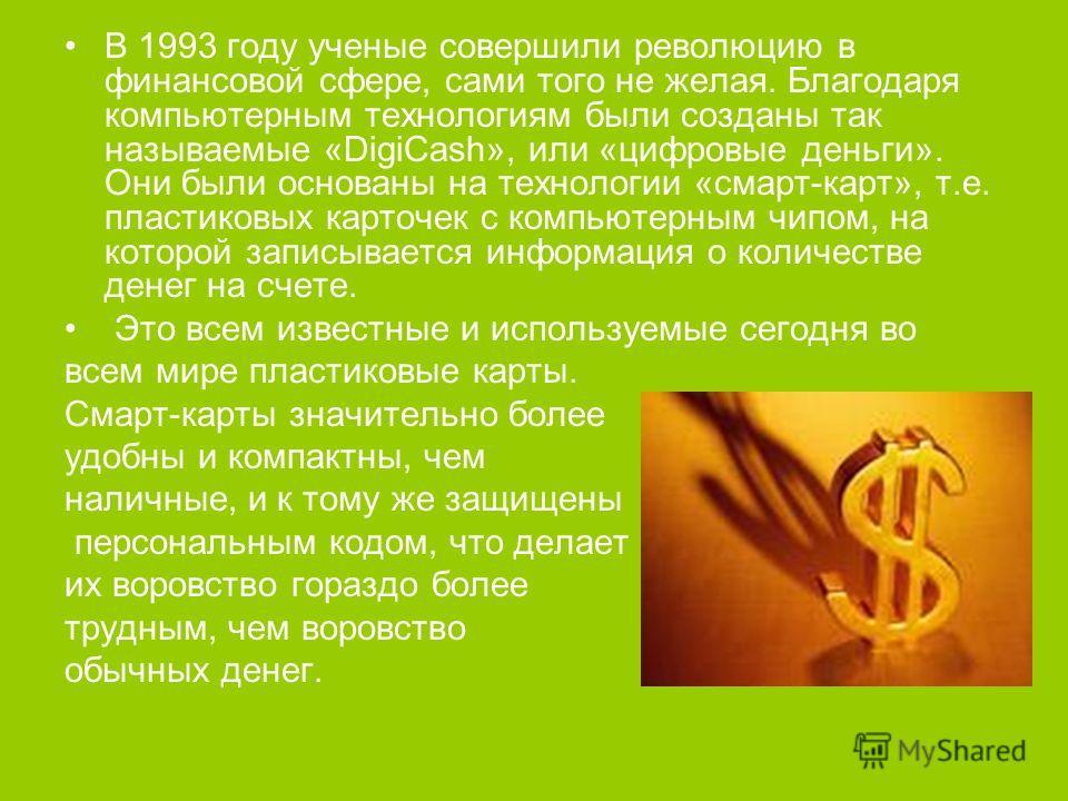 В 1993 году ученые совершили революцию в финансовой сфере, сами того не желая. Благодаря компьютерным технологиям были созданы так называемые «DigiCash», или «цифровые деньги». Они были основаны на технологии «смарт-карт», т.е. пластиковых карточек с