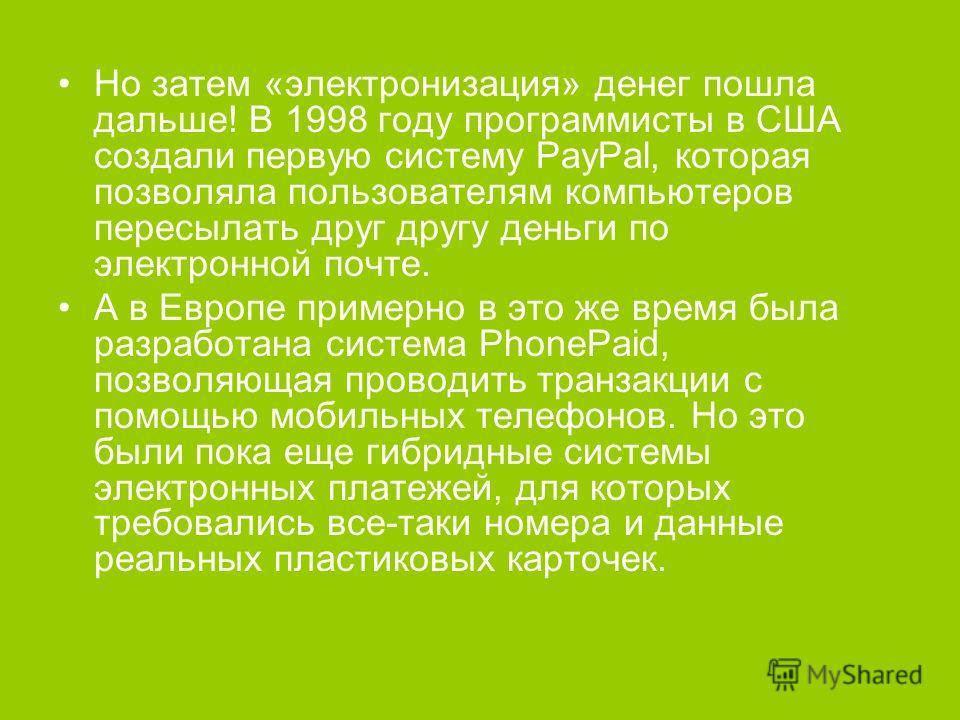 Но затем «электронизация» денег пошла дальше! В 1998 году программисты в США создали первую систему PayPal, которая позволяла пользователям компьютеров пересылать друг другу деньги по электронной почте. А в Европе примерно в это же время была разрабо