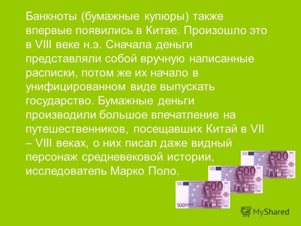 Банкноты (бумажные купюры) также впервые появились в Китае. Произошло это в VIII веке н.э. Сначала деньги представляли собой вручную написанные расписки, потом же их начало в унифицированном виде выпускать государство. Бумажные деньги производили бол