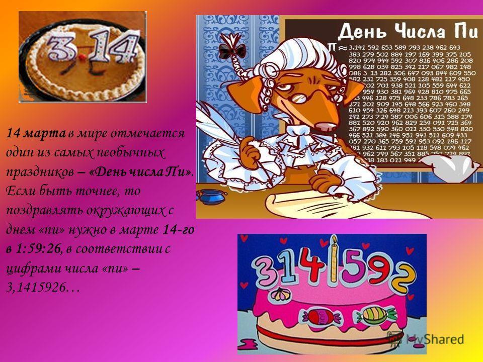 14 марта в мире отмечается один из самых необычных праздников – «День числа Пи». Если быть точнее, то поздравлять окружающих с днем «пи» нужно в марте 14-го в 1:59:26, в соответствии с цифрами числа «пи» – 3,1415926…
