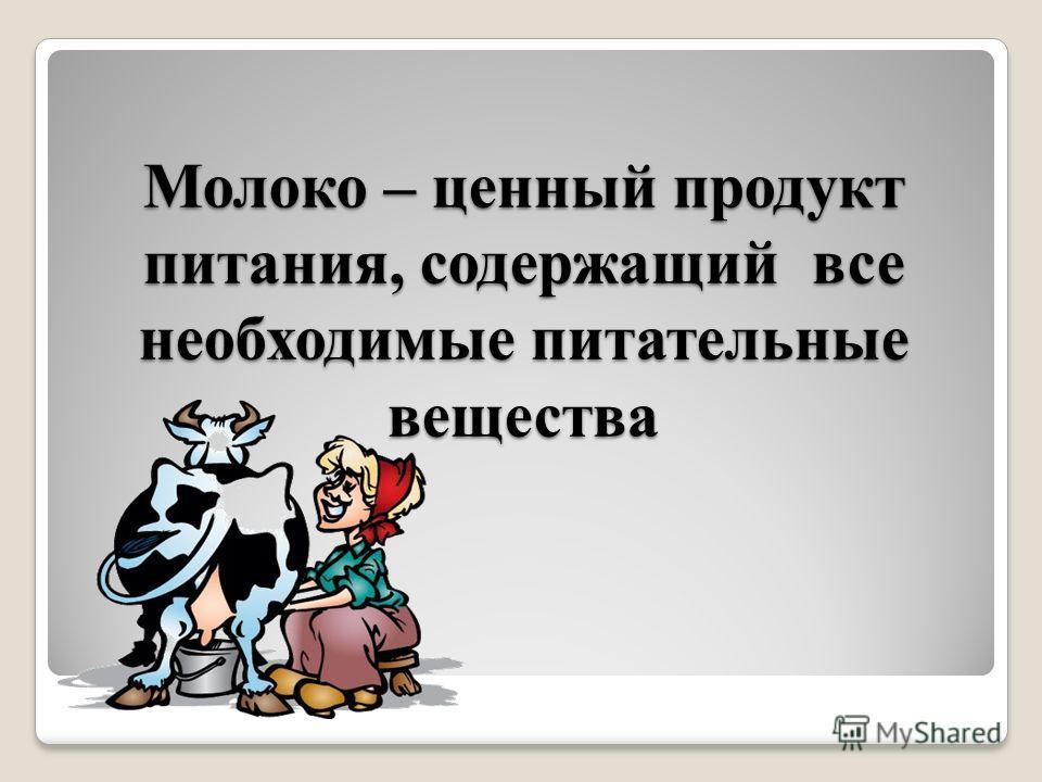 Молоко – ценный продукт питания, содержащий все необходимые питательные вещества