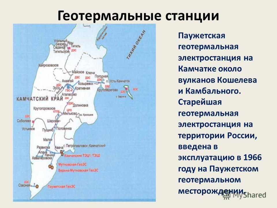 Геотермальные станции Паужетская геотермальная электростанция на Камчатке около вулканов Кошелева и Камбального. Старейшая геотермальная электростанция на территории России, введена в эксплуатацию в 1966 году на Паужетском геотермальном месторождении