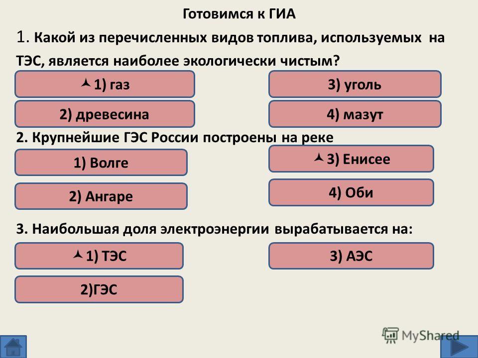Готовимся к ГИА 1. Какой из перечисленных видов топлива, используемых на ТЭС, является наиболее экологически чистым? 2. Крупнейшие ГЭС России построены на реке 3. Наибольшая доля электроэнергии вырабатывается на: 1) газ 2) древесина 3) уголь 4) мазут