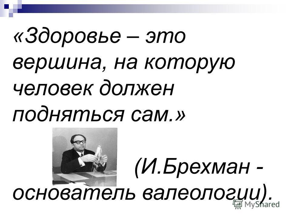 «Здоровье – это вершина, на которую человек должен подняться сам.» (И.Брехман - основатель валеологии).