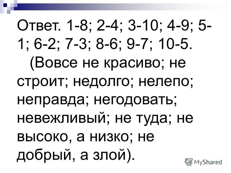 Ответ. 1-8; 2-4; 3-10; 4-9; 5- 1; 6-2; 7-3; 8-6; 9-7; 10-5. (Вовсе не красиво; не строит; недолго; нелепо; неправда; негодовать; невежливый; не туда; не высоко, а низко; не добрый, а злой).