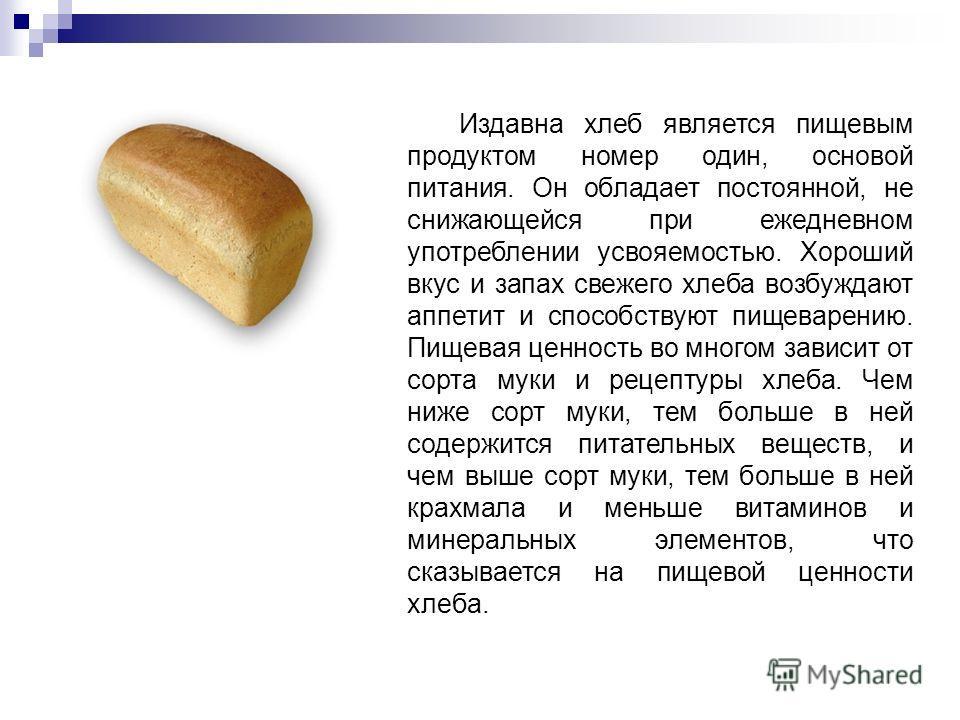Издавна хлеб является пищевым продуктом номер один, основой питания. Он обладает постоянной, не снижающейся при ежедневном употреблении усвояемостью. Хороший вкус и запах свежего хлеба возбуждают аппетит и способствуют пищеварению. Пищевая ценность в