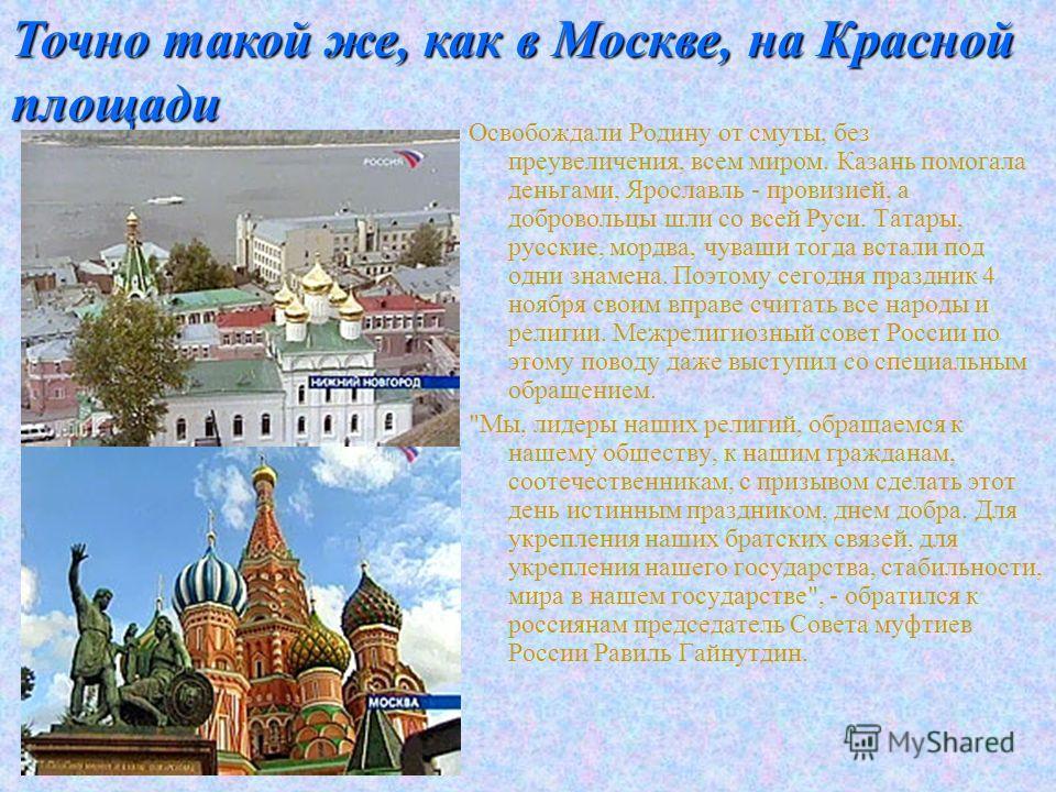 Освобождали Родину от смуты, без преувеличения, всем миром. Казань помогала деньгами, Ярославль - провизией, а добровольцы шли со всей Руси. Татары, русские, мордва, чуваши тогда встали под одни знамена. Поэтому сегодня праздник 4 ноября своим вправе