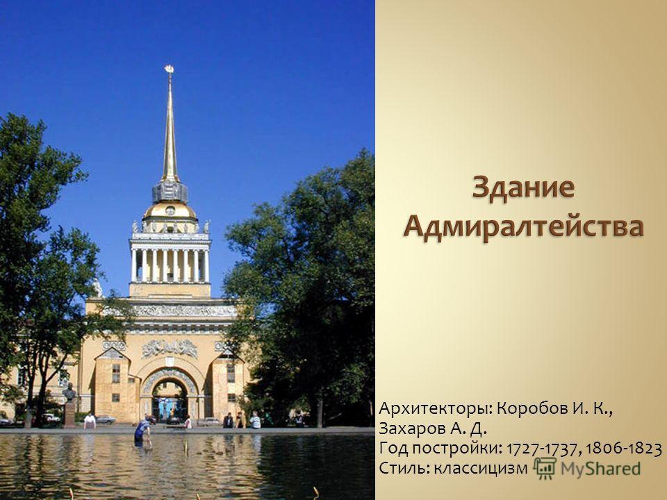 Архитекторы: Коробов И. К., Захаров А. Д. Год постройки: 1727-1737, 1806-1823 Стиль: классицизм
