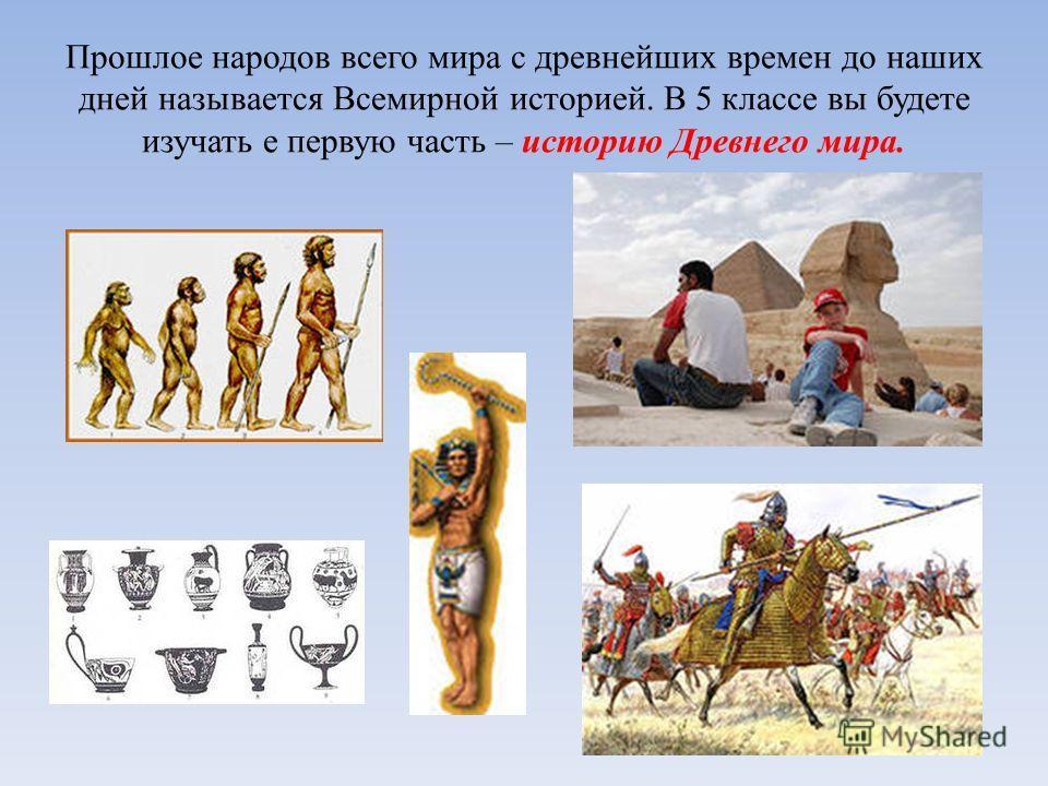 Прошлое народов всего мира с древнейших времен до наших дней называется Всемирной историей. В 5 классе вы будете изучать е первую часть – историю Древнего мира.