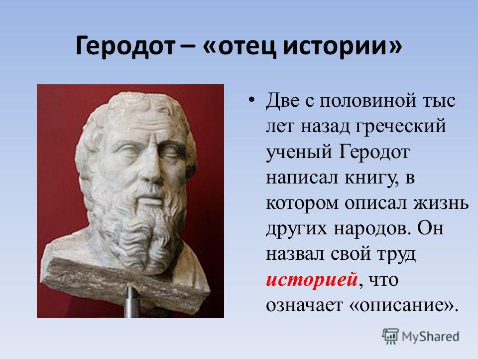 Геродот – «отец истории» Две с половиной тыс лет назад греческий ученый Геродот написал книгу, в котором описал жизнь других народов. Он назвал свой труд историей, что означает «описание».