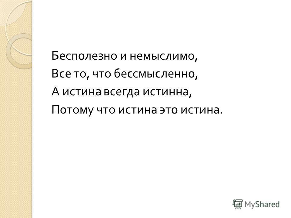 Бесполезно и немыслимо, Все то, что бессмысленно, А истина всегда истинна, Потому что истина это истина.