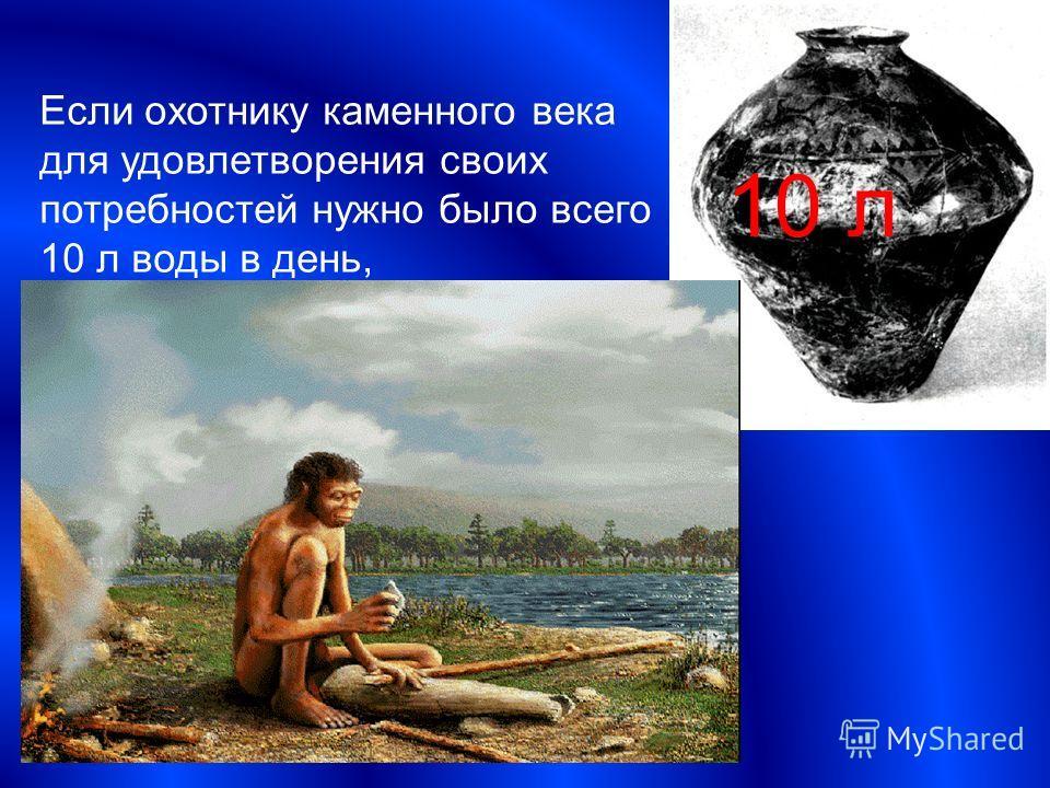 Если охотнику каменного века для удовлетворения своих потребностей нужно было всего 10 л воды в день, 10 л