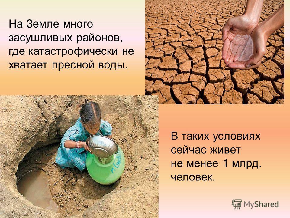 На Земле много засушливых районов, где катастрофически не хватает пресной воды. В таких условиях сейчас живет не менее 1 млрд. человек.