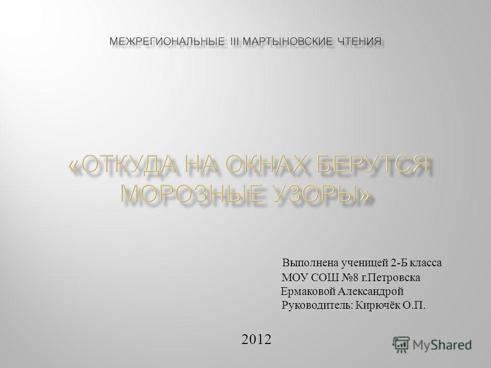 Выполнена ученицей 2- Б класса МОУ СОШ 8 г. Петровска Ермаковой Александрой Руководитель : Кирючёк О. П. 2012