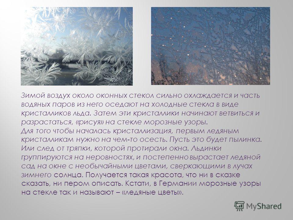 Зимой воздух около оконных стекол сильно охлаждается и часть водяных паров из него оседают на холодные стекла в виде кристалликов льда. Затем эти кристаллики начинают ветвиться и разрастаться, «рисуя» на стекле морозные узоры. Для того чтобы началась