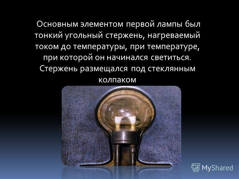 Основным элементом первой лампы был тонкий угольный стержень, нагреваемый током до температуры, при температуре, при которой он начинался светиться. Стержень размещался под стеклянным колпаком