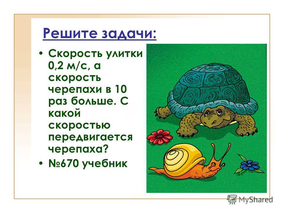Решите задачи: Скорость улитки 0,2 м/с, а скорость черепахи в 10 раз больше. С какой скоростью передвигается черепаха? 670 учебник