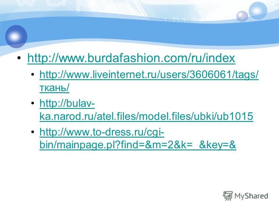 http://www.burdafashion.com/ru/index http://www.liveinternet.ru/users/3606061/tags/ ткань/http://www.liveinternet.ru/users/3606061/tags/ ткань/ http://bulav- ka.narod.ru/atel.files/model.files/ubki/ub1015http://bulav- ka.narod.ru/atel.files/model.fil