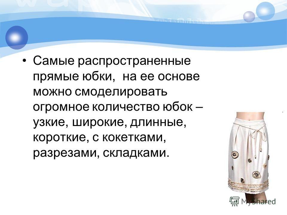 Самые распространенные прямые юбки, на ее основе можно смоделировать огромное количество юбок – узкие, широкие, длинные, короткие, с кокетками, разрезами, складками.