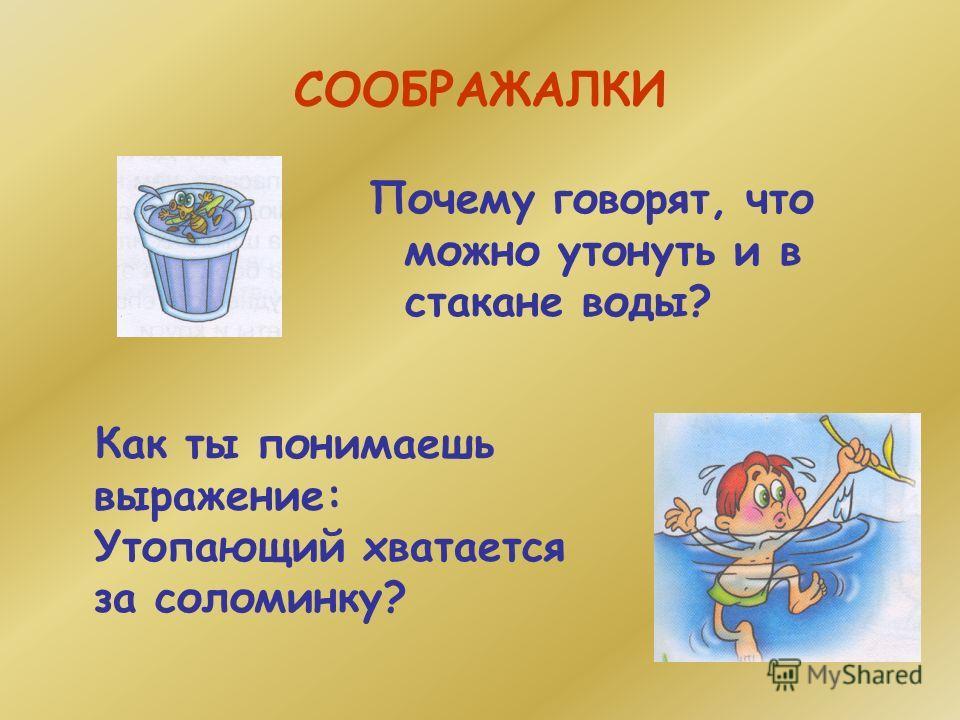 СООБРАЖАЛКИ Почему говорят, что можно утонуть и в стакане воды? Как ты понимаешь выражение: Утопающий хватается за соломинку?